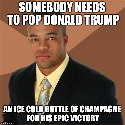 Successful Black Man Meme | SOMEBODY NEEDS TO POP DONALD TRUMP AN ICE COLD BOTTLE OF CHAMPAGNE FOR HIS EPIC VICTORY | image tagged in memes,successful black man | made w/ Imgflip meme maker