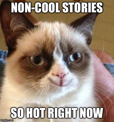 grumpy smile | NON-COOL STORIES SO HOT RIGHT NOW | image tagged in grumpy smile | made w/ Imgflip meme maker