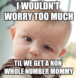 Skeptical Baby Meme | I WOULDN'T WORRY TOO MUCH TIL WE GET A NON WHOLE NUMBER MOMMY | image tagged in memes,skeptical baby | made w/ Imgflip meme maker