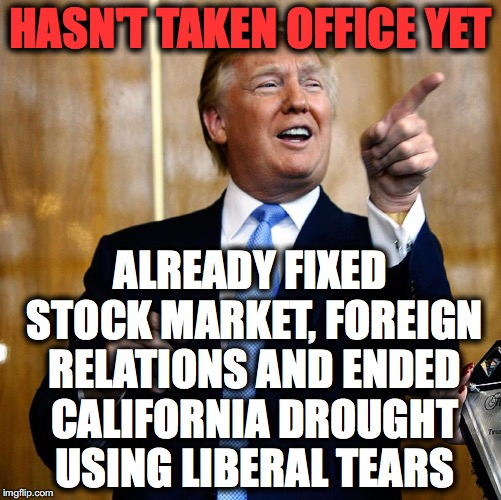Donal Trump Birthday |  HASN'T TAKEN OFFICE YET; ALREADY FIXED STOCK MARKET, FOREIGN RELATIONS AND ENDED CALIFORNIA DROUGHT USING LIBERAL TEARS | image tagged in donal trump birthday | made w/ Imgflip meme maker