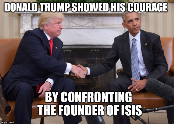 Comedy gold from SNL |  DONALD TRUMP SHOWED HIS COURAGE; BY CONFRONTING THE FOUNDER OF ISIS | image tagged in trump obama,trump,obama | made w/ Imgflip meme maker