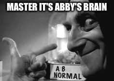 Abby_Normal | MASTER IT'S ABBY'S BRAIN | image tagged in ab normal,use the username weekend,memes | made w/ Imgflip meme maker