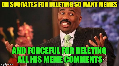 Steve Harvey Meme | OR SOCRATES FOR DELETING SO MANY MEMES AND FORCEFUL FOR DELETING ALL HIS MEME COMMENTS | image tagged in memes,steve harvey | made w/ Imgflip meme maker