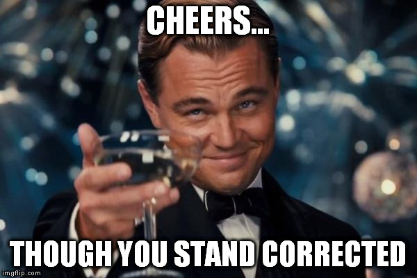 Leonardo Dicaprio Cheers Meme | CHEERS... THOUGH YOU STAND CORRECTED | image tagged in memes,leonardo dicaprio cheers | made w/ Imgflip meme maker