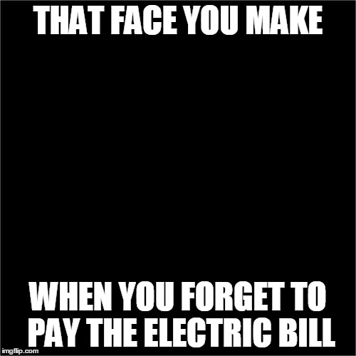 all black | THAT FACE YOU MAKE WHEN YOU FORGET TO PAY THE ELECTRIC BILL | image tagged in all black | made w/ Imgflip meme maker