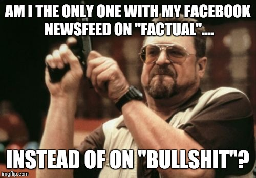 "Am I The Only One Around Here Meme | AM I THE ONLY ONE WITH MY FACEBOOK NEWSFEED ON ""FACTUAL"".... INSTEAD OF ON ""BULLSHIT""? 