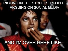 michael jackson eating popcorn | RIOTING IN THE STREETS, PEOPLE ARGUING ON SOCIAL MEDIA AND I'M OVER HERE LIKE.. | image tagged in michael jackson eating popcorn | made w/ Imgflip meme maker