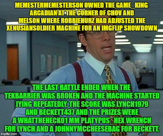 Username Meme Weekend Meme #7. 15 usernames !!! | MEMESTERMEMESTERSON OWNED THE GAME_KING ARCADIAN AT THE CORNER OF CHOV AND MELSON WHERE ROBBIEHURZ HAD ADJUSTED THE XENUSIANSOLDIER MACHINE  | image tagged in memes,that would be great,use the username weekend,use someones username in your meme,imgflip users | made w/ Imgflip meme maker