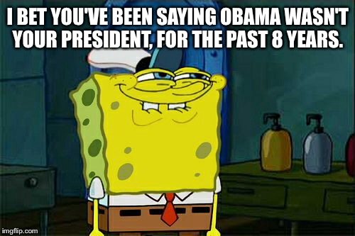 I BET YOU'VE BEEN SAYING OBAMA WASN'T YOUR PRESIDENT, FOR THE PAST 8 YEARS. | image tagged in memes,dont you squidward | made w/ Imgflip meme maker