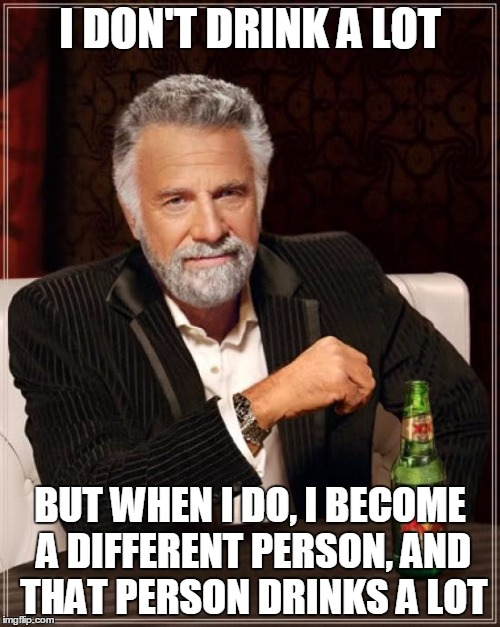 I have a drinking problem. Two hands and only one mouth. | I DON'T DRINK A LOT BUT WHEN I DO, I BECOME A DIFFERENT PERSON, AND THAT PERSON DRINKS A LOT | image tagged in memes,the most interesting man in the world,drinking | made w/ Imgflip meme maker