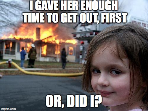 Disaster Girl Meme | I GAVE HER ENOUGH TIME TO GET OUT, FIRST OR, DID I? | image tagged in memes,disaster girl | made w/ Imgflip meme maker