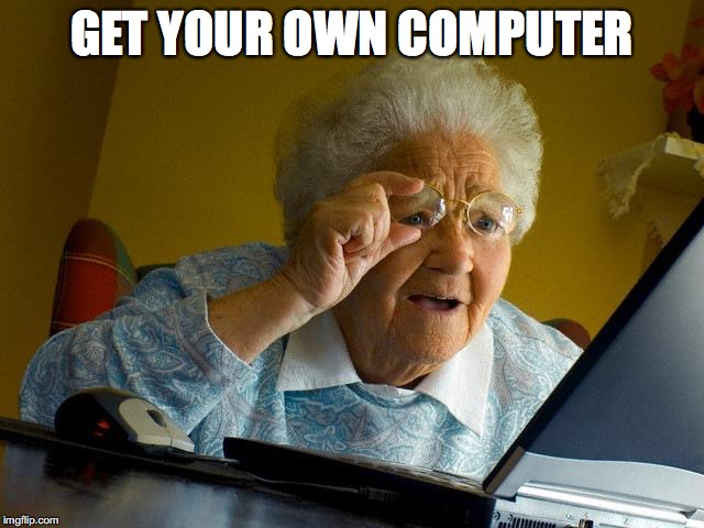 Grandma Finds The Internet Meme | GET YOUR OWN COMPUTER | image tagged in memes,grandma finds the internet | made w/ Imgflip meme maker