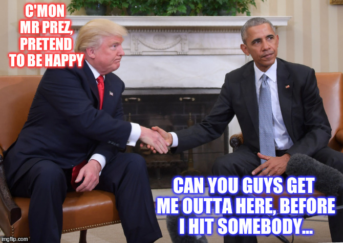 Trump Obama  |  C'MON MR PREZ, PRETEND TO BE HAPPY; CAN YOU GUYS GET ME OUTTA HERE, BEFORE I HIT SOMEBODY... | image tagged in trump obama | made w/ Imgflip meme maker