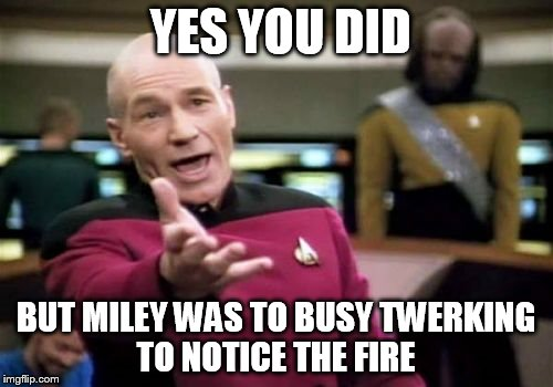 Picard Wtf Meme | YES YOU DID BUT MILEY WAS TO BUSY TWERKING TO NOTICE THE FIRE | image tagged in memes,picard wtf | made w/ Imgflip meme maker