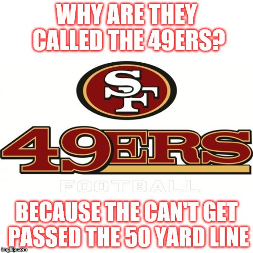 49ers | WHY ARE THEY CALLED THE 49ERS? BECAUSE THE CAN'T GET PASSED THE 50 YARD LINE | image tagged in 49ers | made w/ Imgflip meme maker