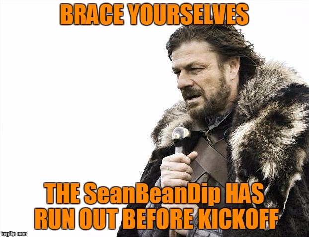 The SeanBeanDip Has Run Out Before Game Time!!! Use The Username Weekend |  BRACE YOURSELVES; THE SeanBeanDip HAS RUN OUT BEFORE KICKOFF | image tagged in memes,brace yourselves x is coming,seanbeandip,nkf kickoff,use the username weekend,save steve harvey | made w/ Imgflip meme maker