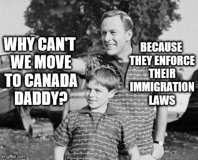 Look Son Meme | WHY CAN'T WE MOVE TO CANADA DADDY? BECAUSE THEY ENFORCE THEIR IMMIGRATION LAWS | image tagged in memes,look son | made w/ Imgflip meme maker