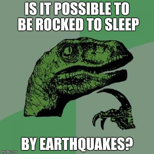 Philosoraptor Meme | IS IT POSSIBLE TO BE ROCKED TO SLEEP BY EARTHQUAKES? | image tagged in memes,philosoraptor | made w/ Imgflip meme maker