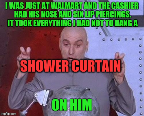 Dr Evil Laser Meme | I WAS JUST AT WALMART AND THE CASHIER HAD HIS NOSE AND SIX LIP PIERCINGS. IT TOOK EVERYTHING I HAD NOT TO HANG A ON HIM SHOWER CURTAIN | image tagged in memes,dr evil laser | made w/ Imgflip meme maker