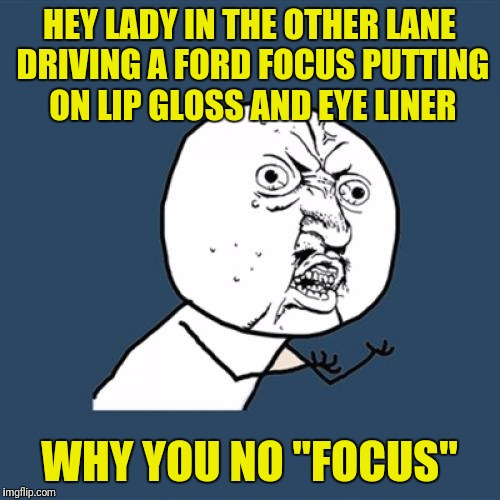 "Y U No Meme | HEY LADY IN THE OTHER LANE DRIVING A FORD FOCUS PUTTING ON LIP GLOSS AND EYE LINER WHY YOU NO ""FOCUS"" 