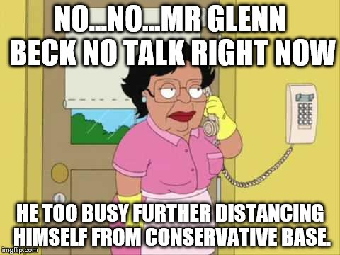Consuela Meme | NO...NO...MR GLENN BECK NO TALK RIGHT NOW HE TOO BUSY FURTHER DISTANCING HIMSELF FROM CONSERVATIVE BASE. | image tagged in family guy maid on phone | made w/ Imgflip meme maker