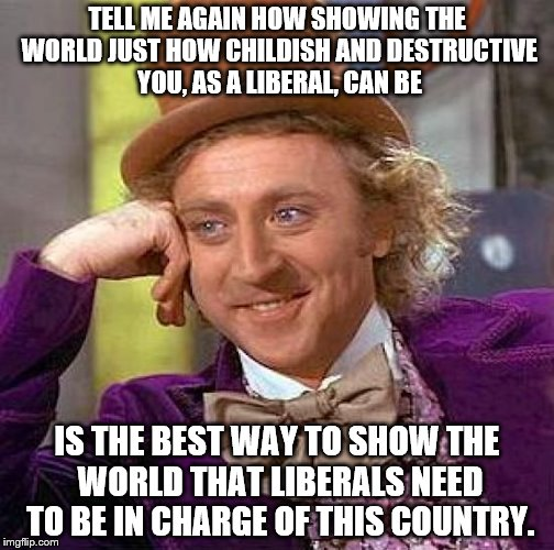 Creepy Condescending Wonka Meme | TELL ME AGAIN HOW SHOWING THE WORLD JUST HOW CHILDISH AND DESTRUCTIVE YOU, AS A LIBERAL, CAN BE IS THE BEST WAY TO SHOW THE WORLD THAT LIBER | image tagged in memes,creepy condescending wonka | made w/ Imgflip meme maker