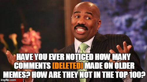 [Deleted] Comments - User The Username Weekend - Save Steve Harvey! | HAVE YOU EVER NOTICED HOW MANY COMMENTS [DELETED] MADE ON OLDER MEMES? HOW ARE THEY NOT IN THE TOP 100? [DELETED] | image tagged in memes,steve harvey,save steve harvey,deleted,top 100,a mythical tag | made w/ Imgflip meme maker