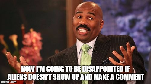 Steve Harvey Meme | NOW I'M GOING TO BE DISAPPOINTED IF ALIENS DOESN'T SHOW UP AND MAKE A COMMENT | image tagged in memes,steve harvey | made w/ Imgflip meme maker