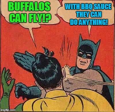 Batman Slapping Robin Meme | BUFFALOS CAN FLY!? WITH BBQ SAUCE THEY CAN DO ANYTHING! | image tagged in memes,batman slapping robin | made w/ Imgflip meme maker
