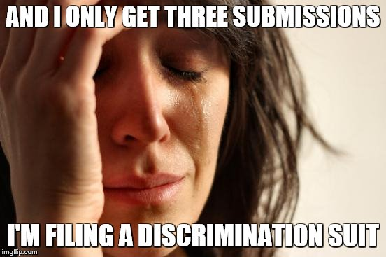 First World Problems Meme | AND I ONLY GET THREE SUBMISSIONS I'M FILING A DISCRIMINATION SUIT | image tagged in memes,first world problems | made w/ Imgflip meme maker