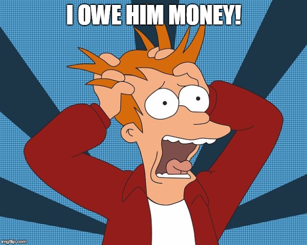 Fry Losing His Mind | I OWE HIM MONEY! | image tagged in fry losing his mind | made w/ Imgflip meme maker