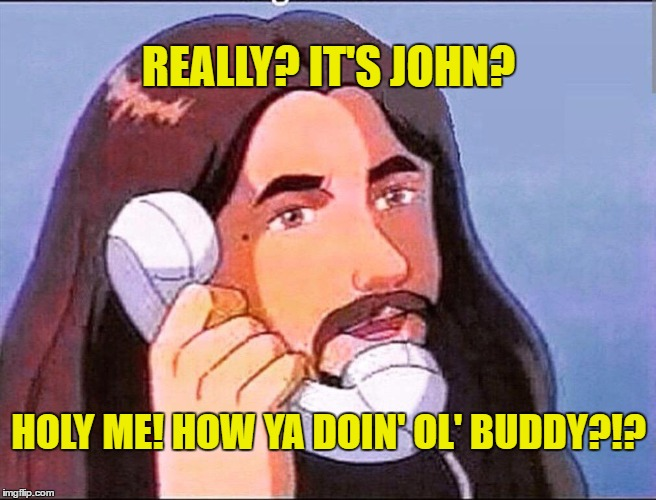 username weekend - pick up the phone! | REALLY? IT'S JOHN? HOLY ME! HOW YA DOIN' OL' BUDDY?!? | image tagged in memes,jesus,reallyitsjohn,use the username weekend,use someones username in your meme,phone | made w/ Imgflip meme maker