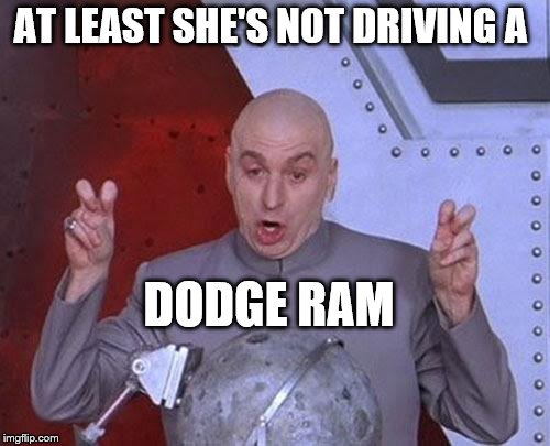 Dr Evil Laser Meme | AT LEAST SHE'S NOT DRIVING A DODGE RAM | image tagged in memes,dr evil laser | made w/ Imgflip meme maker