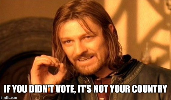 One Does Not Simply Meme | IF YOU DIDN'T VOTE, IT'S NOT YOUR COUNTRY | image tagged in memes,one does not simply | made w/ Imgflip meme maker