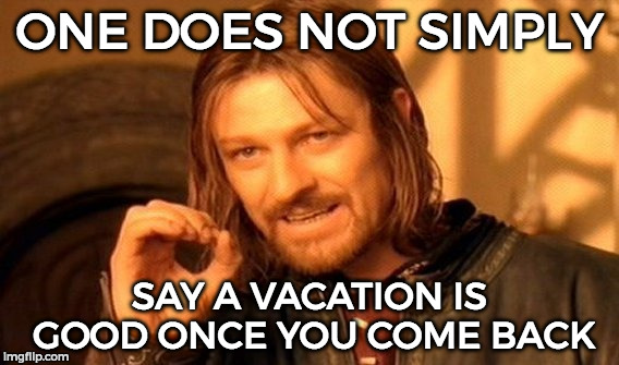 One Does Not Simply Meme | ONE DOES NOT SIMPLY SAY A VACATION IS GOOD ONCE YOU COME BACK | image tagged in memes,one does not simply | made w/ Imgflip meme maker