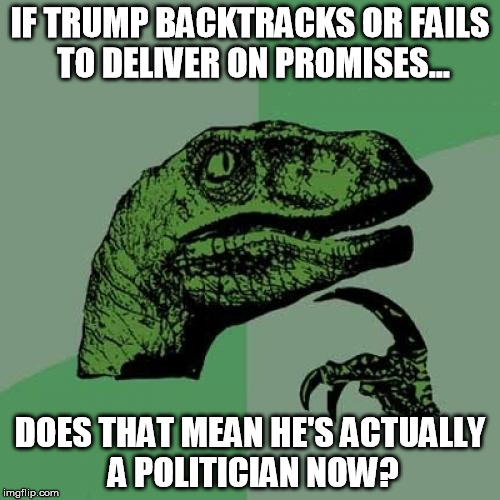 He's becoming what he championed against | IF TRUMP BACKTRACKS OR FAILS TO DELIVER ON PROMISES... DOES THAT MEAN HE'S ACTUALLY A POLITICIAN NOW? | image tagged in memes,philosoraptor,donald trump,president | made w/ Imgflip meme maker