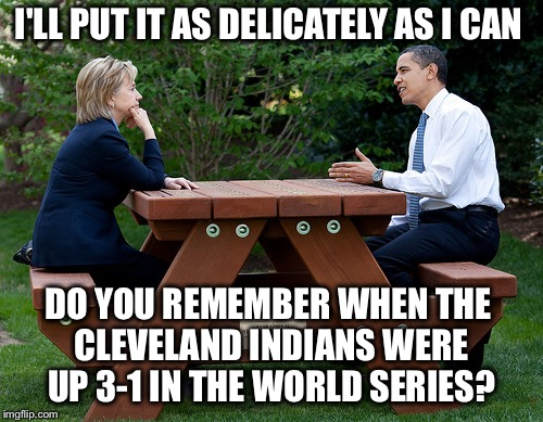Objects in mirror are closer than they appear  | I'LL PUT IT AS DELICATELY AS I CAN DO YOU REMEMBER WHEN THE CLEVELAND INDIANS WERE UP 3-1 IN THE WORLD SERIES? | image tagged in hillary clinton obama bench nomination deal bargain election,trump,election 2016,world series | made w/ Imgflip meme maker