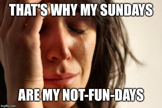 First World Problems Meme | THAT'S WHY MY SUNDAYS ARE MY NOT-FUN-DAYS | image tagged in memes,first world problems | made w/ Imgflip meme maker
