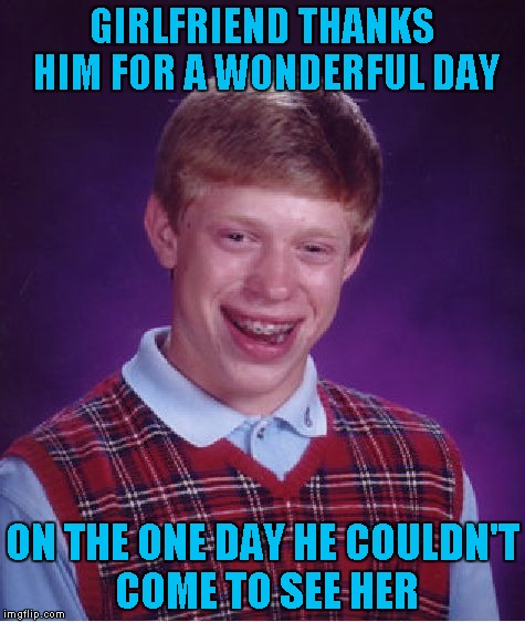 Bad Luck Brian Meme | GIRLFRIEND THANKS HIM FOR A WONDERFUL DAY ON THE ONE DAY HE COULDN'T COME TO SEE HER | image tagged in memes,bad luck brian | made w/ Imgflip meme maker