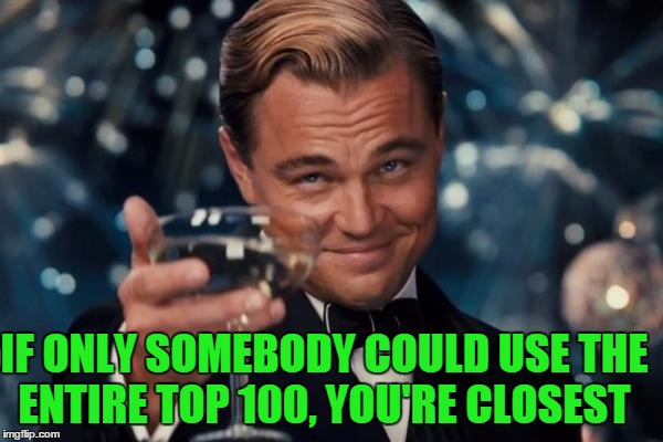 Leonardo Dicaprio Cheers Meme | IF ONLY SOMEBODY COULD USE THE ENTIRE TOP 100, YOU'RE CLOSEST | image tagged in memes,leonardo dicaprio cheers | made w/ Imgflip meme maker