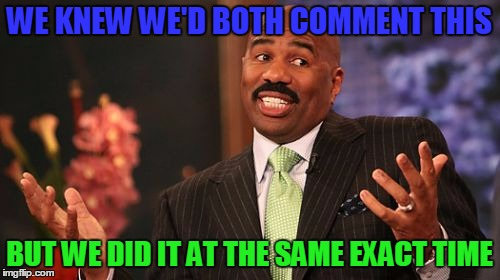 Steve Harvey Meme | WE KNEW WE'D BOTH COMMENT THIS BUT WE DID IT AT THE SAME EXACT TIME | image tagged in memes,steve harvey | made w/ Imgflip meme maker