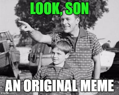 Look Son | LOOK, SON AN ORIGINAL MEME | image tagged in memes,look son | made w/ Imgflip meme maker
