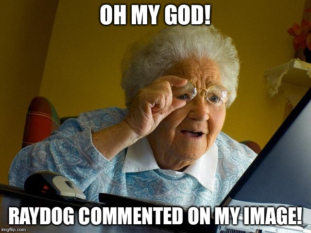 Literally that's what I'd say... | OH MY GOD! RAYDOG COMMENTED ON MY IMAGE! | image tagged in memes,grandma finds the internet | made w/ Imgflip meme maker
