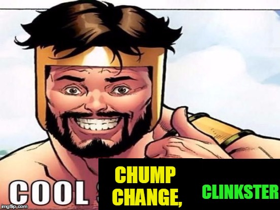 Cool Story Clinkster (For when Clinkster tells you cool stories) | CHUMP CHANGE, | image tagged in cool story clinkster for when clinkster tells you cool stories | made w/ Imgflip meme maker