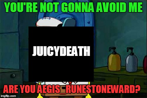 Dont You Squidward Meme | YOU'RE NOT GONNA AVOID ME JUICYDEATH ARE YOU AEGIS_RUNESTONEWARD? | image tagged in memes,dont you squidward | made w/ Imgflip meme maker