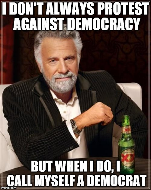 The Most Interesting Man In The World | I DON'T ALWAYS PROTEST AGAINST DEMOCRACY BUT WHEN I DO, I CALL MYSELF A DEMOCRAT | image tagged in memes,the most interesting man in the world | made w/ Imgflip meme maker