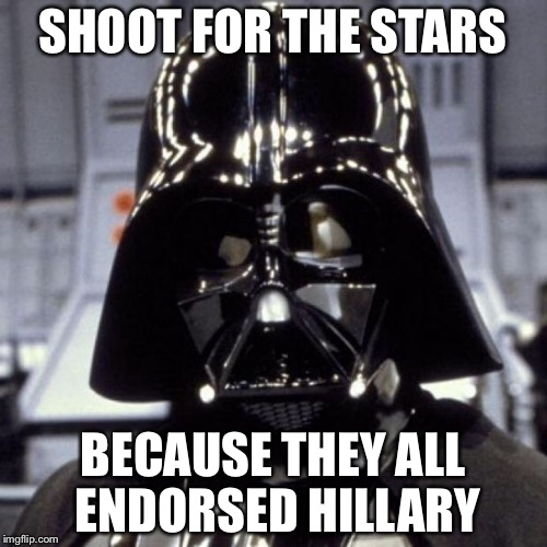Darth Vader | SHOOT FOR THE STARS BECAUSE THEY ALL ENDORSED HILLARY | image tagged in darth vader,memes | made w/ Imgflip meme maker
