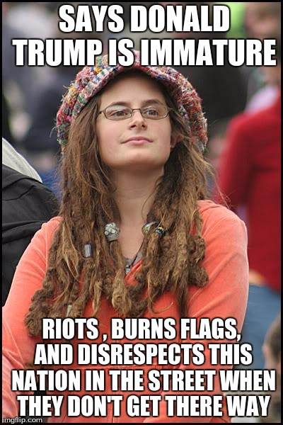 Yes- your know what your talking about- said no one ever | SAYS DONALD TRUMP IS IMMATURE RIOTS , BURNS FLAGS, AND DISRESPECTS THIS NATION IN THE STREET WHEN THEY DON'T GET THERE WAY | image tagged in memes,college liberal,donald trump,hipocrisy | made w/ Imgflip meme maker