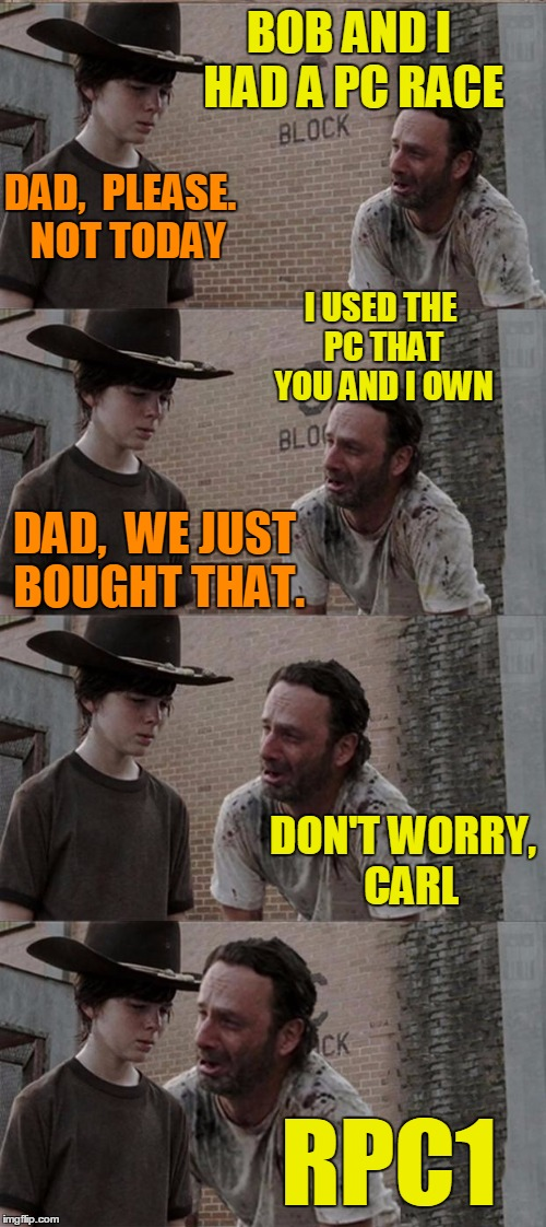 MENTION A FELLOW IMGFLIPPER'S NAME weekend! | BOB AND I HAD A PC RACE DAD,  PLEASE.  NOT TODAY I USED THE PC THAT YOU AND I OWN DAD,  WE JUST BOUGHT THAT. DON'T WORRY,  CARL RPC1 | image tagged in memes,rick and carl long | made w/ Imgflip meme maker