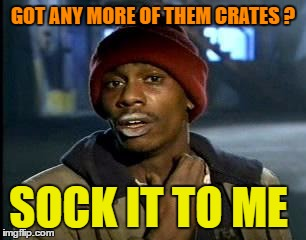 Y'all Got Any More Of That Meme | GOT ANY MORE OF THEM CRATES ? SOCK IT TO ME | image tagged in memes,yall got any more of | made w/ Imgflip meme maker